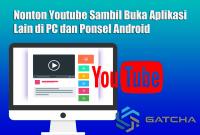 Nonton Youtube Sambil Buka Aplikasi Lain di PC dan Ponsel Android