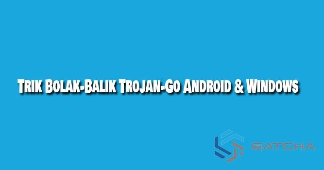 Trik Bolak-Balik Trojan-Go untuk Internet Gratis