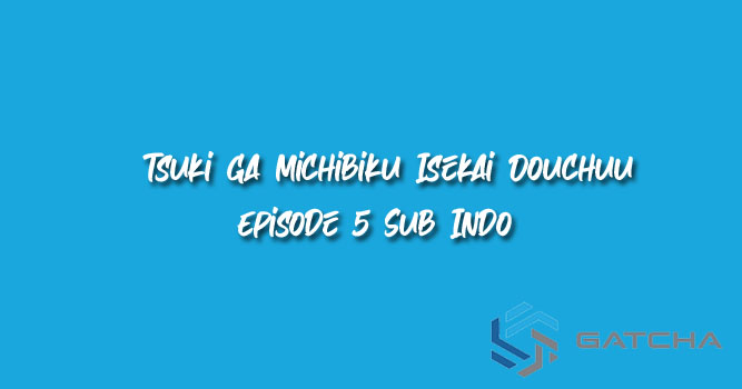Tsuki ga Michibiku Isekai Douchuu Episode 5 Sub Indo
