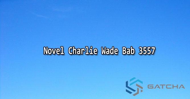 Novel Charlie Wade Bab 3557 Bahasa Indonesia
